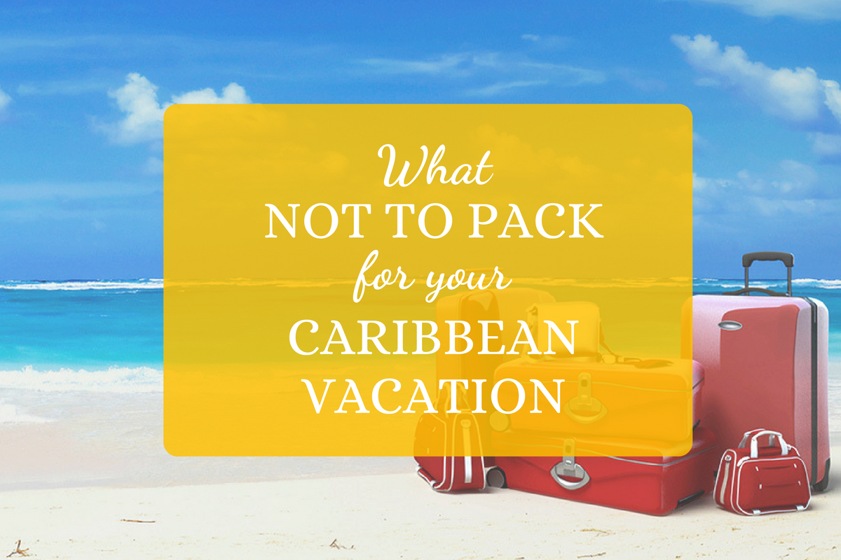 What NOT to Pack for your Caribbean Vacation